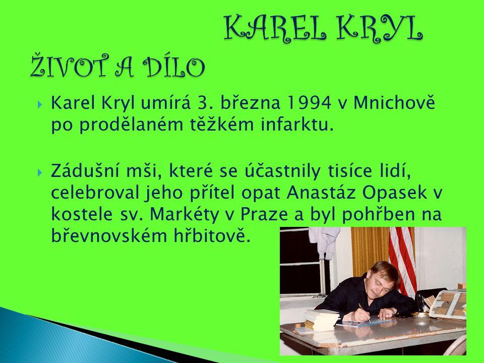  Karel Kryl umírá 3. března 1994 v Mnichově po prodělaném těžkém infarktu.  Zádušní mši, které se účastnily tisíce lidí, celebroval jeho přítel opat