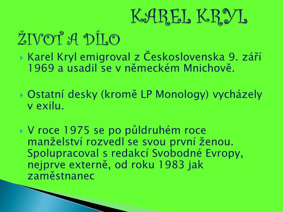 Karel Kryl emigroval z Československa 9. září 1969 a usadil se v německém Mnichově.  Ostatní desky (kromě LP Monology) vycházely v exilu.  V roce