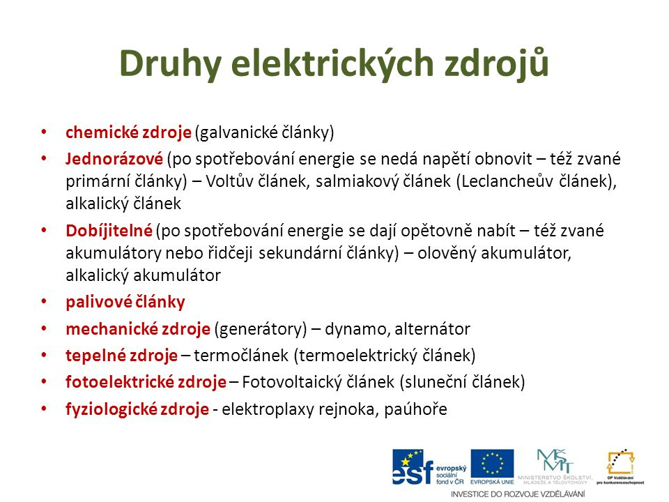 Druhy elektrických zdrojů chemické zdroje (galvanické články) Jednorázové (po spotřebování energie se nedá napětí obnovit – též zvané primární články) – Voltův článek, salmiakový článek (Leclancheův článek), alkalický článek Dobíjitelné (po spotřebování energie se dají opětovně nabít – též zvané akumulátory nebo řidčeji sekundární články) – olověný akumulátor, alkalický akumulátor palivové články mechanické zdroje (generátory) – dynamo, alternátor tepelné zdroje – termočlánek (termoelektrický článek) fotoelektrické zdroje – Fotovoltaický článek (sluneční článek) fyziologické zdroje - elektroplaxy rejnoka, paúhoře