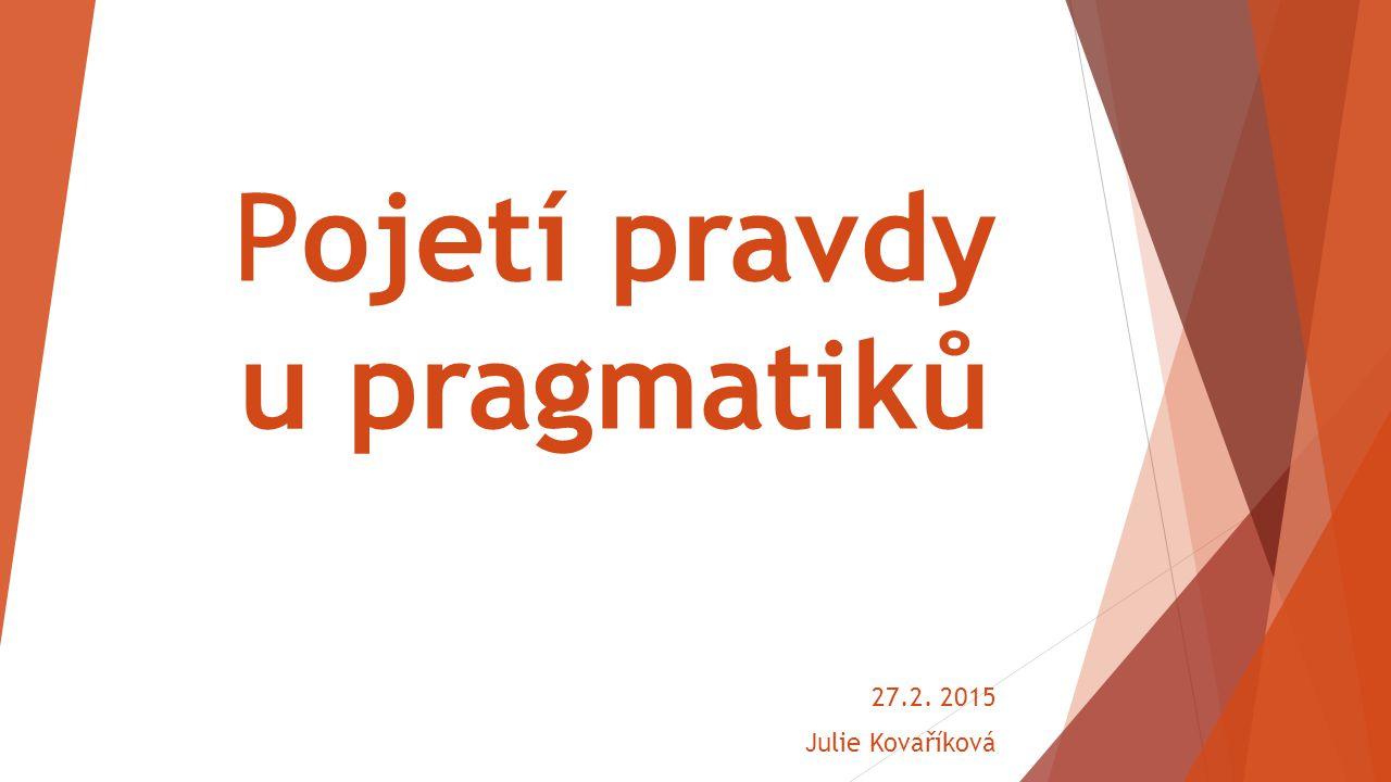 Pojetí pravdy u pragmatiků 27.2. 2015 Julie Kovaříková