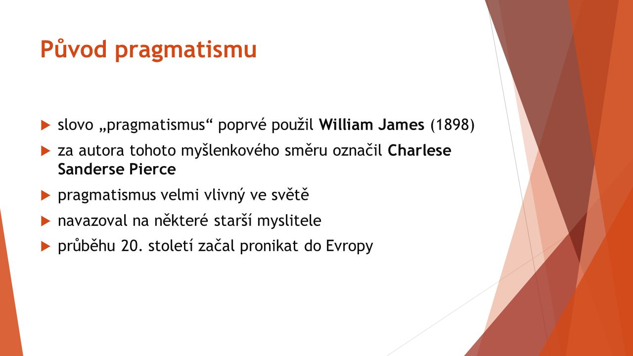 "Původ pragmatismu  slovo ""pragmatismus"" poprvé použil William James (1898)  za autora tohoto myšlenkového směru označil Charlese Sanderse Pierce  p"