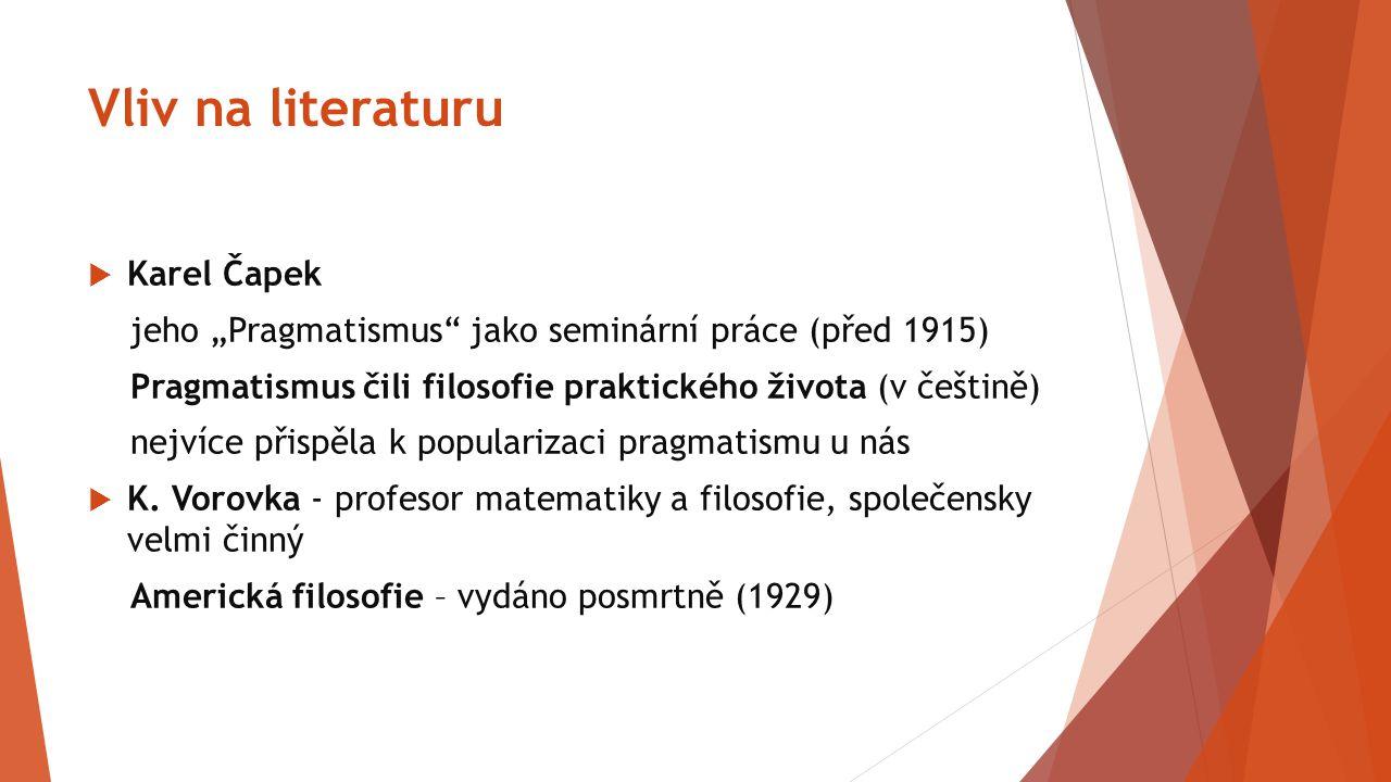 """Vliv na literaturu  Karel Čapek jeho """"Pragmatismus"""" jako seminární práce (před 1915) Pragmatismus čili filosofie praktického života (v češtině) nejví"""