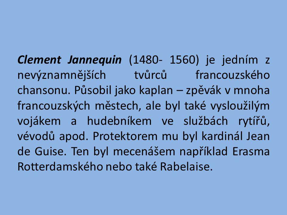 Clement Jannequin (1480- 1560) je jedním z nevýznamnějších tvůrců francouzského chansonu. Působil jako kaplan – zpěvák v mnoha francouzských městech,