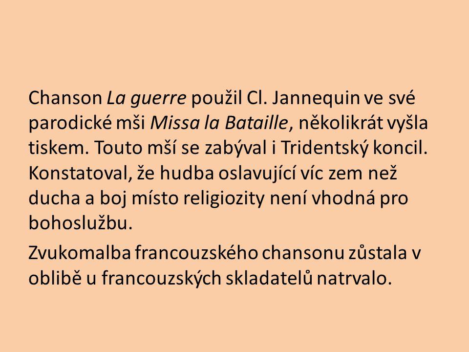 Chanson La guerre použil Cl. Jannequin ve své parodické mši Missa la Bataille, několikrát vyšla tiskem. Touto mší se zabýval i Tridentský koncil. Kons