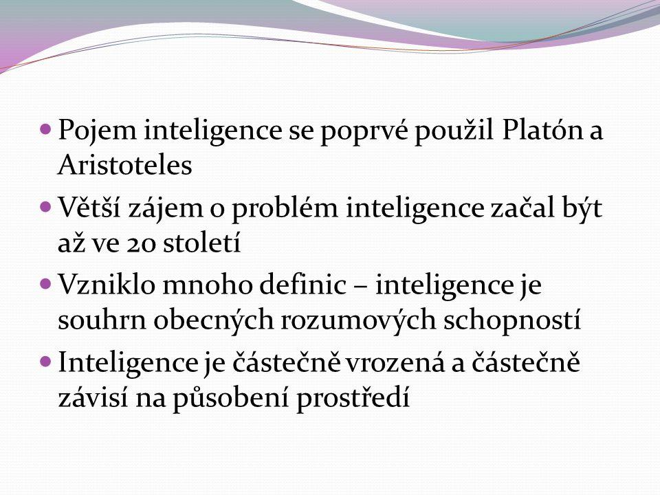 Pojem inteligence se poprvé použil Platón a Aristoteles Větší zájem o problém inteligence začal být až ve 20 století Vzniklo mnoho definic – inteligence je souhrn obecných rozumových schopností Inteligence je částečně vrozená a částečně závisí na působení prostředí