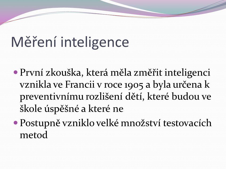 Měření inteligence První zkouška, která měla změřit inteligenci vznikla ve Francii v roce 1905 a byla určena k preventivnímu rozlišení dětí, které budou ve škole úspěšné a které ne Postupně vzniklo velké množství testovacích metod