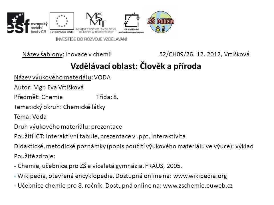 Název šablony: Inovace v chemii52/CH09/26. 12. 2012, Vrtišková Vzdělávací oblast: Člověk a příroda Název výukového materiálu: VODA Autor: Mgr. Eva Vrt