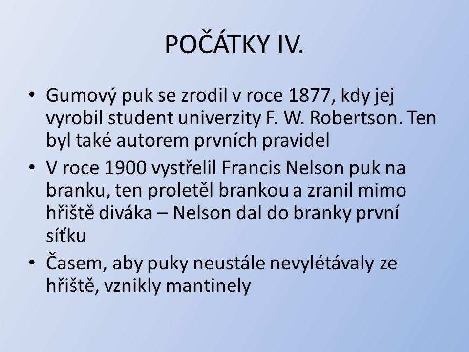 POČÁTKY IV. Gumový puk se zrodil v roce 1877, kdy jej vyrobil student univerzity F. W. Robertson. Ten byl také autorem prvních pravidel V roce 1900 vy