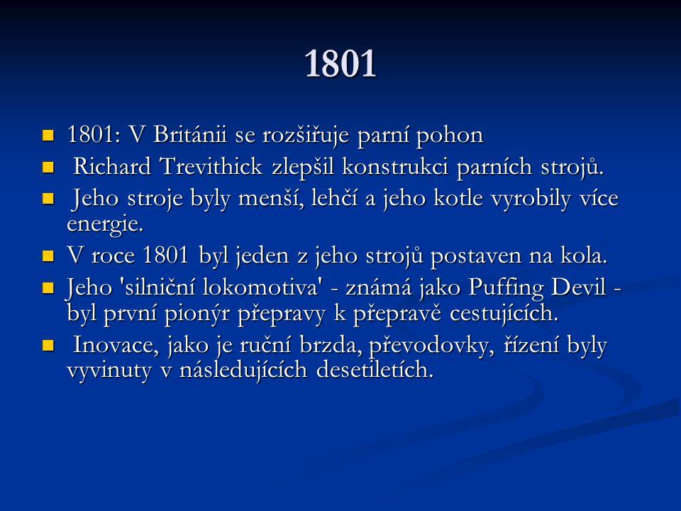 1801 1801: V Británii se rozšiřuje parní pohon 1801: V Británii se rozšiřuje parní pohon Richard Trevithick zlepšil konstrukci parních strojů. Richard