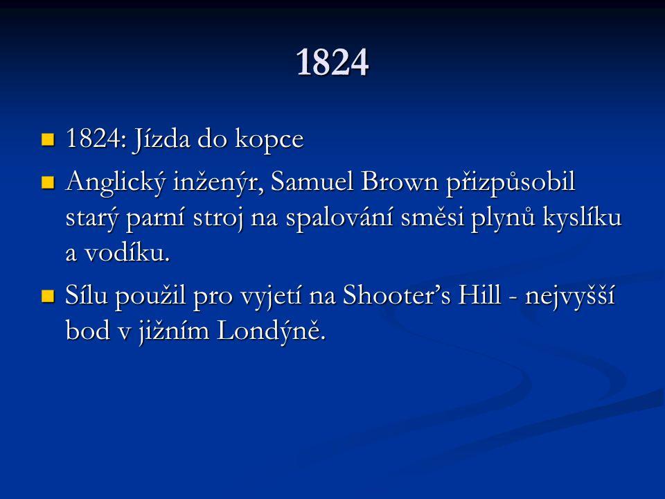 1824 1824: Jízda do kopce 1824: Jízda do kopce Anglický inženýr, Samuel Brown přizpůsobil starý parní stroj na spalování směsi plynů kyslíku a vodíku.