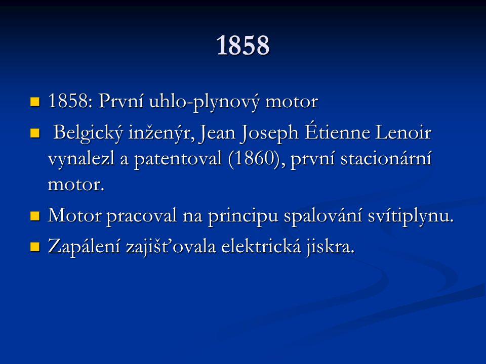 1858 1858: První uhlo-plynový motor 1858: První uhlo-plynový motor Belgický inženýr, Jean Joseph Étienne Lenoir vynalezl a patentoval (1860), první st