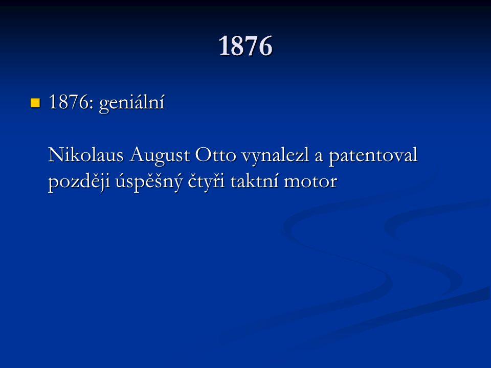 1876 1876: geniální Nikolaus August Otto vynalezl a patentoval později úspěšný čtyři taktní motor 1876: geniální Nikolaus August Otto vynalezl a paten