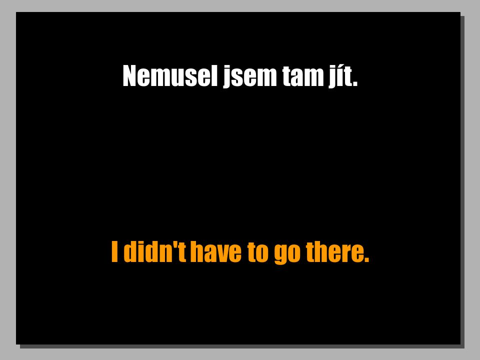Nemusel jsem tam jít. I didn't have to go there.