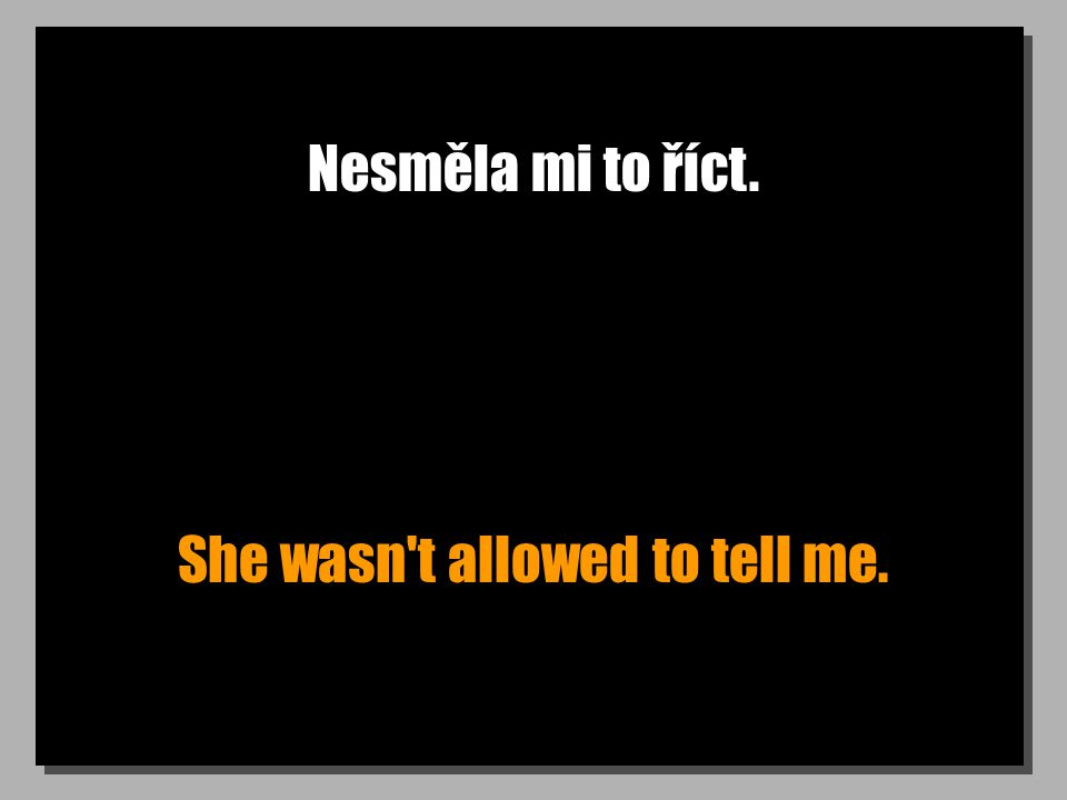 Nesměla mi to říct. She wasn t allowed to tell me.
