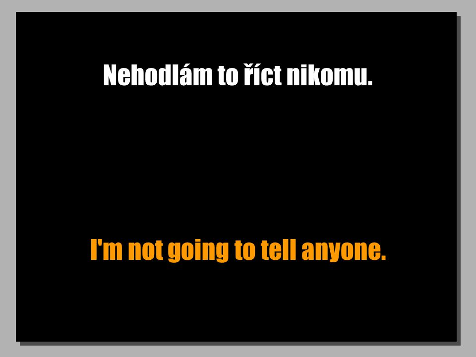 Nehodlám to říct nikomu. I m not going to tell anyone.