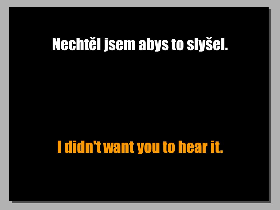 Nechtěl jsem abys to slyšel. I didn t want you to hear it.