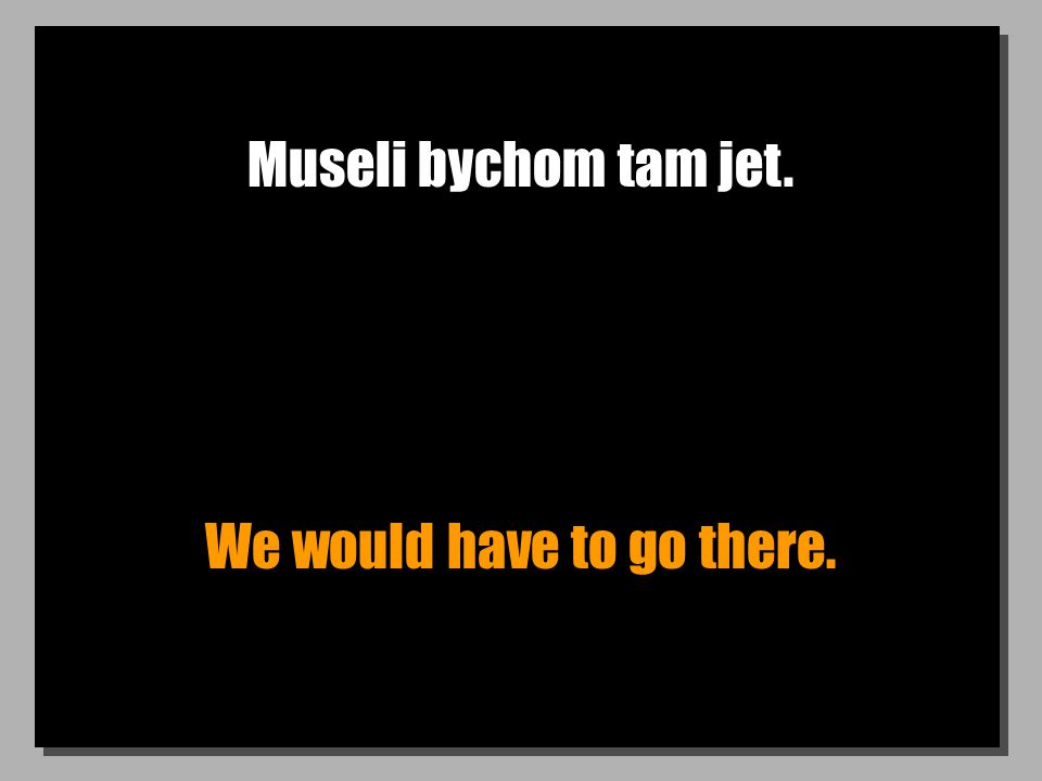 Museli bychom tam jet. We would have to go there.