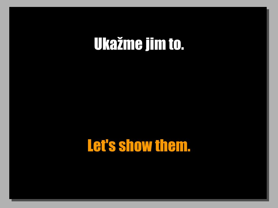Ukažme jim to. Let s show them.
