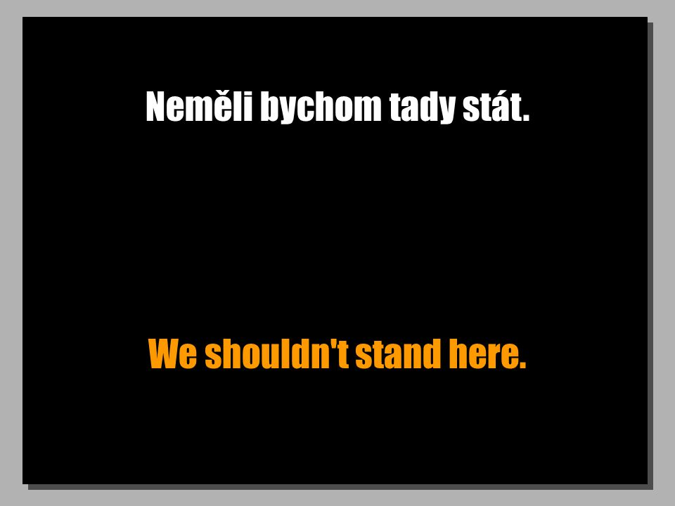 Neměli bychom tady stát. We shouldn t stand here.