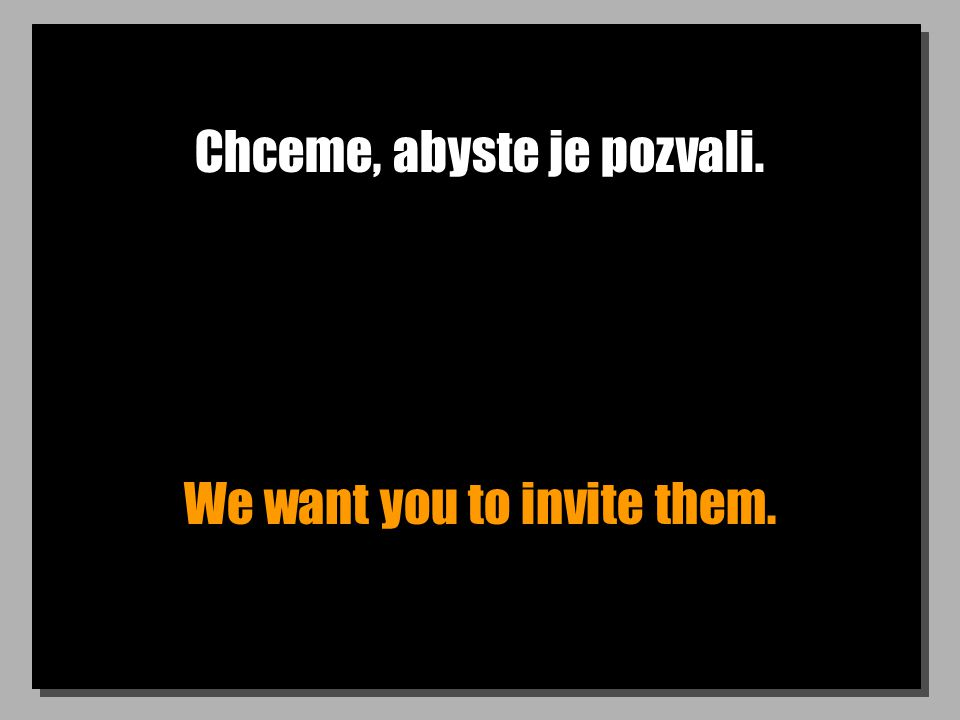 Chceme, abyste je pozvali. We want you to invite them.