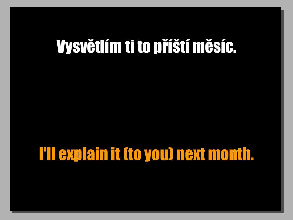Vysvětlím ti to příští měsíc. I ll explain it (to you) next month.