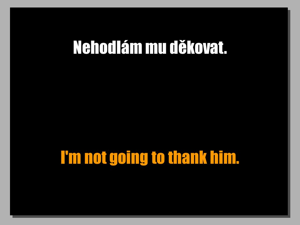 Nehodlám mu děkovat. I m not going to thank him.