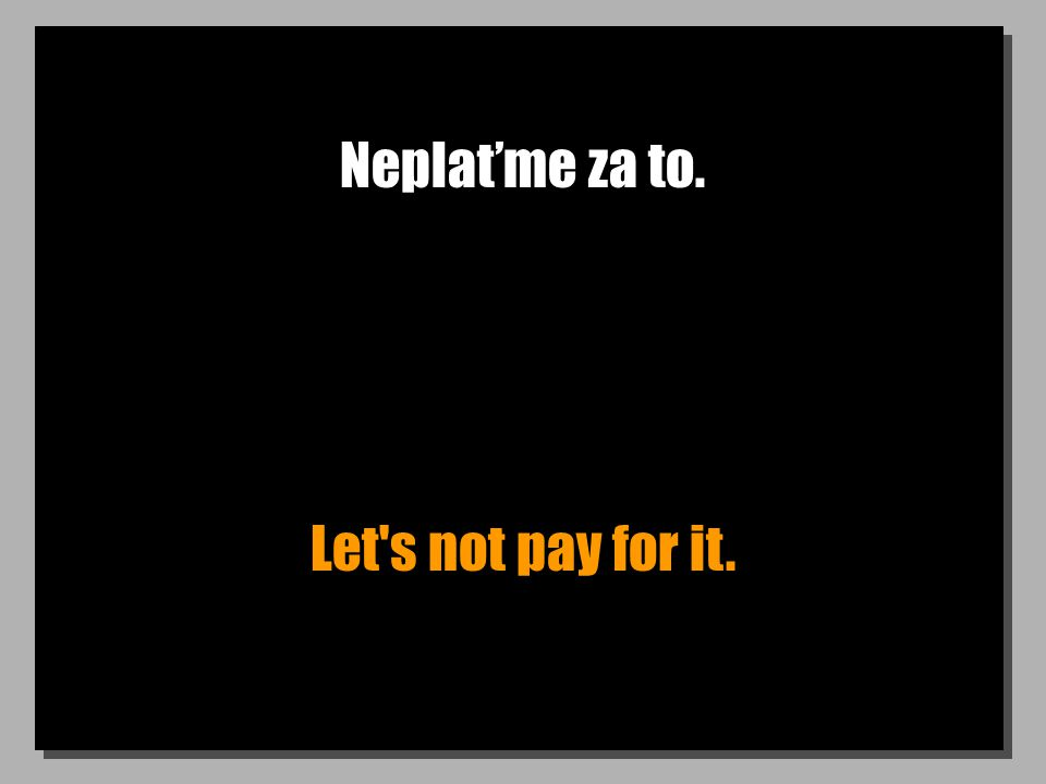 Neplaťme za to. Let s not pay for it.