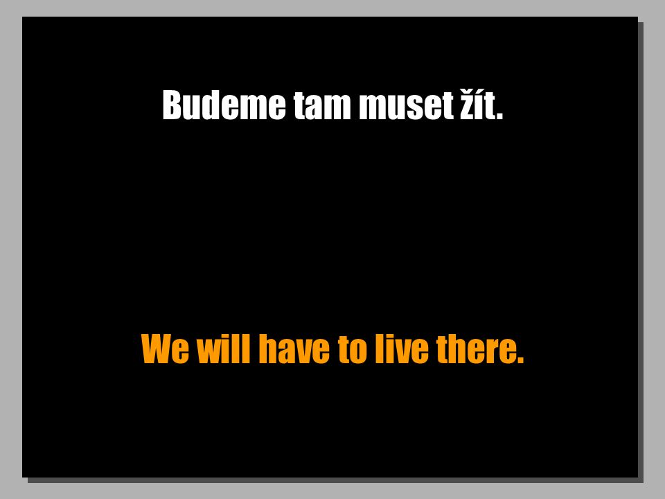 Budeme tam muset žít. We will have to live there.
