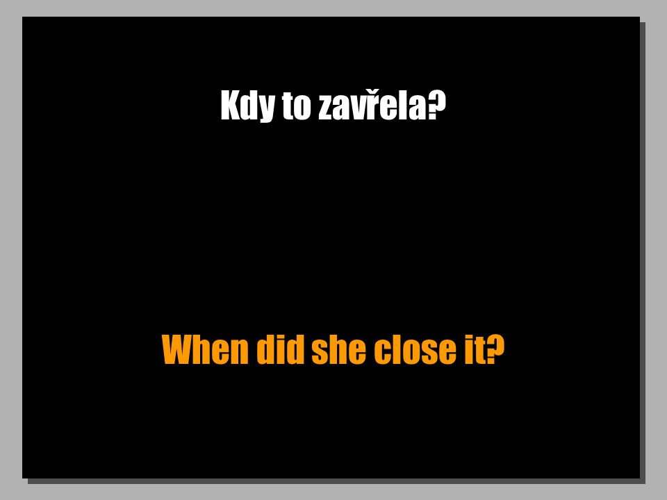 Kdy to zavřela When did she close it