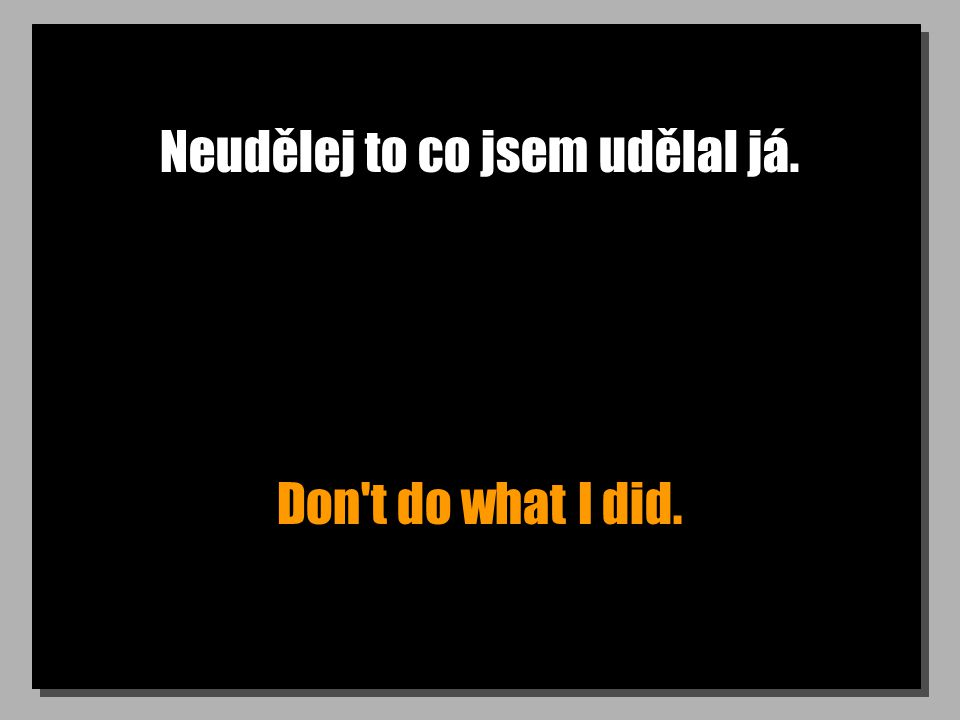 Neudělej to co jsem udělal já. Don t do what I did.