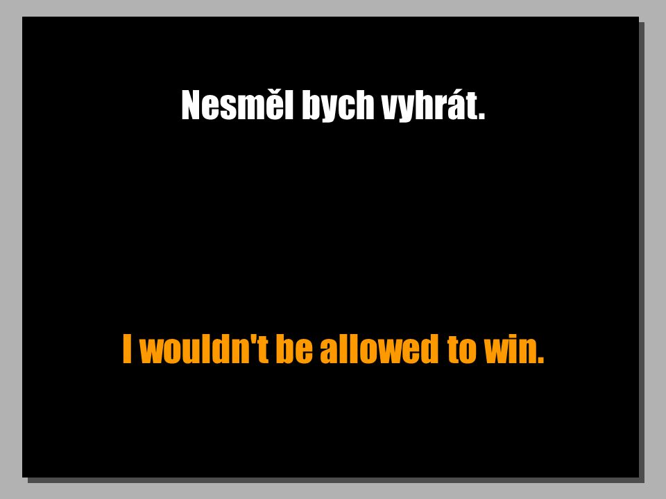 Nesměl bych vyhrát. I wouldn t be allowed to win.