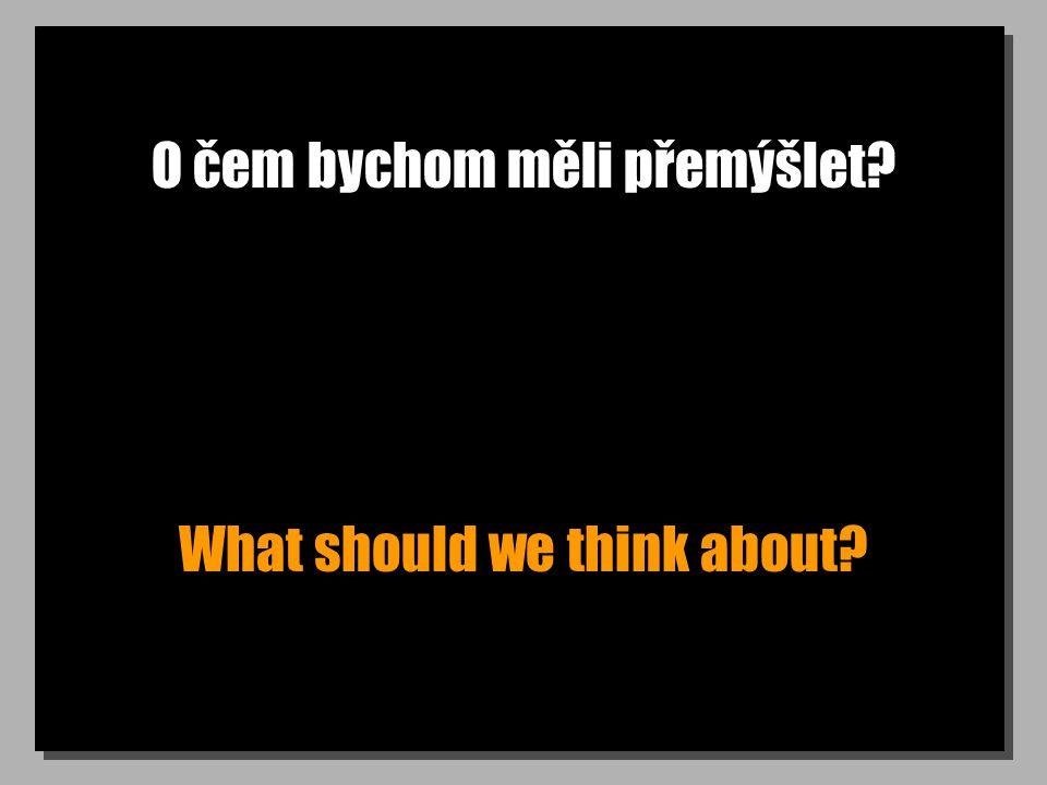 O čem bychom měli přemýšlet What should we think about
