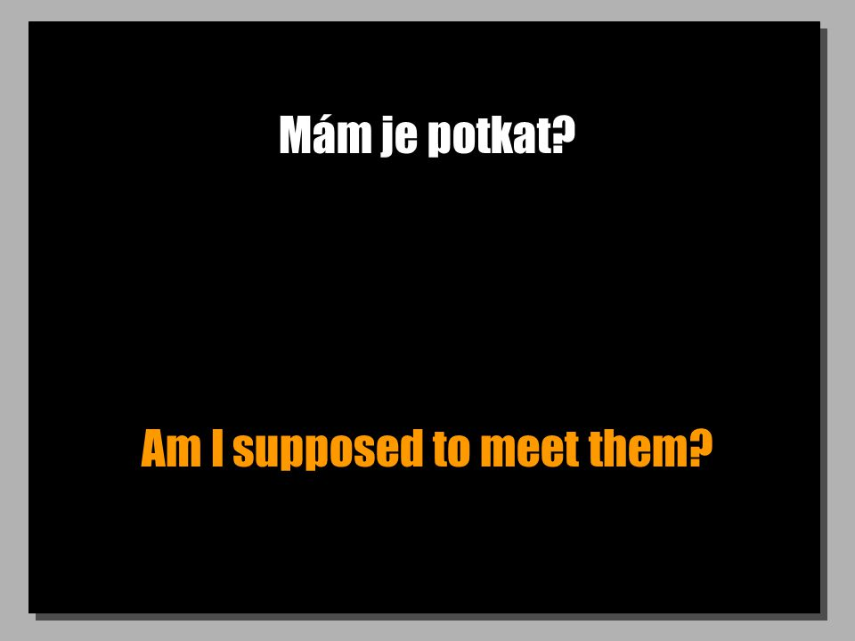 Mám je potkat Am I supposed to meet them