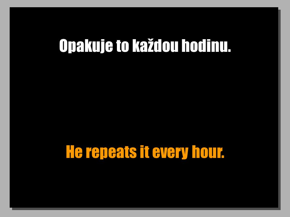 Opakuje to každou hodinu. He repeats it every hour.