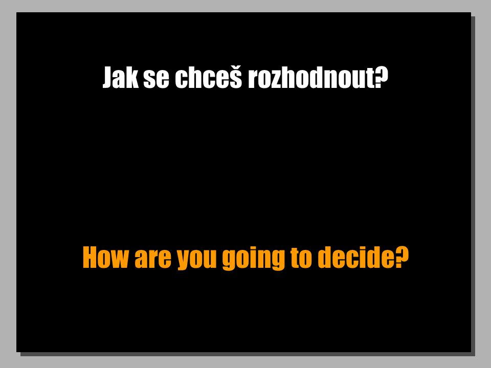 Jak se chceš rozhodnout? How are you going to decide?
