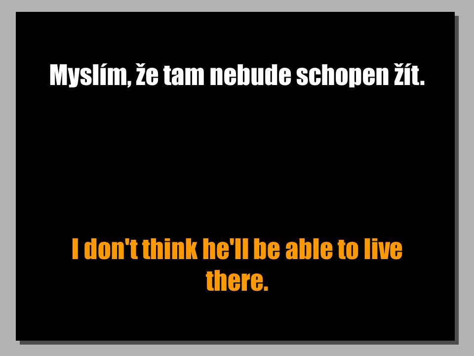 Myslím, že tam nebude schopen žít. I don t think he ll be able to live there.