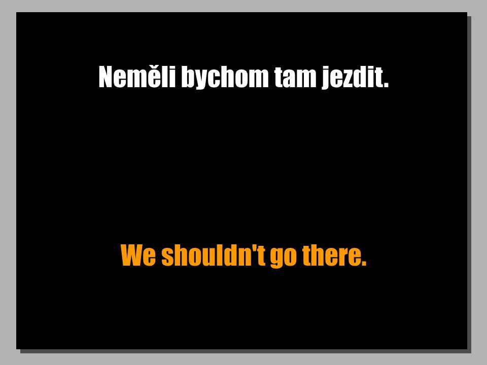 Neměli bychom tam jezdit. We shouldn t go there.