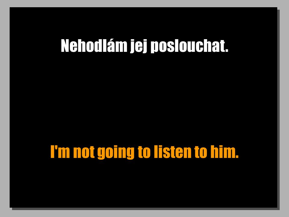 Nehodlám jej poslouchat. I'm not going to listen to him.