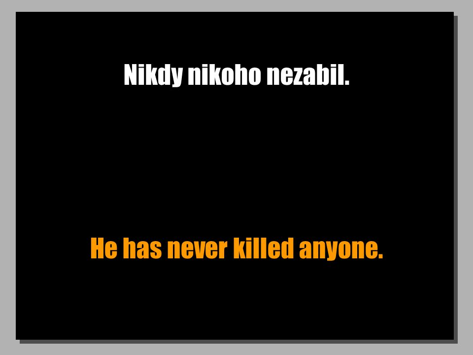 Nikdy nikoho nezabil. He has never killed anyone.