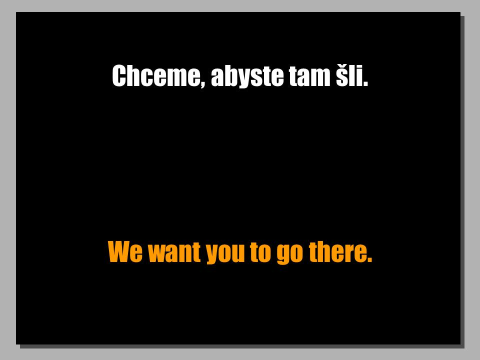 Chceme, abyste tam šli. We want you to go there.