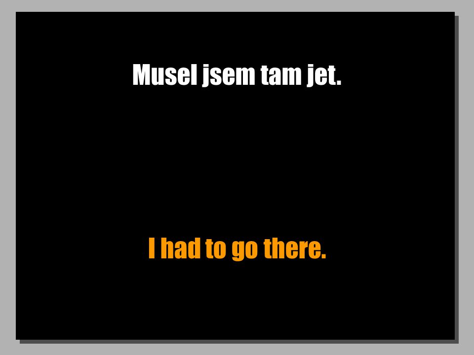 Musel jsem tam jet. I had to go there.