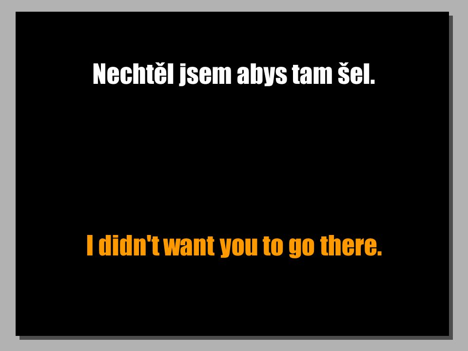 Nechtěl jsem abys tam šel. I didn't want you to go there.
