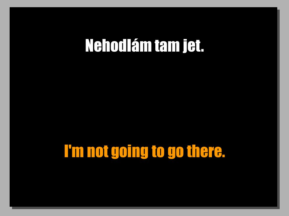 Nehodlám tam jet. I m not going to go there.