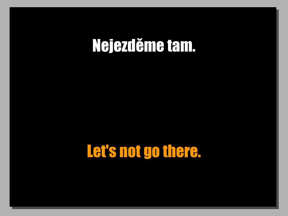 Nejezděme tam. Let s not go there.