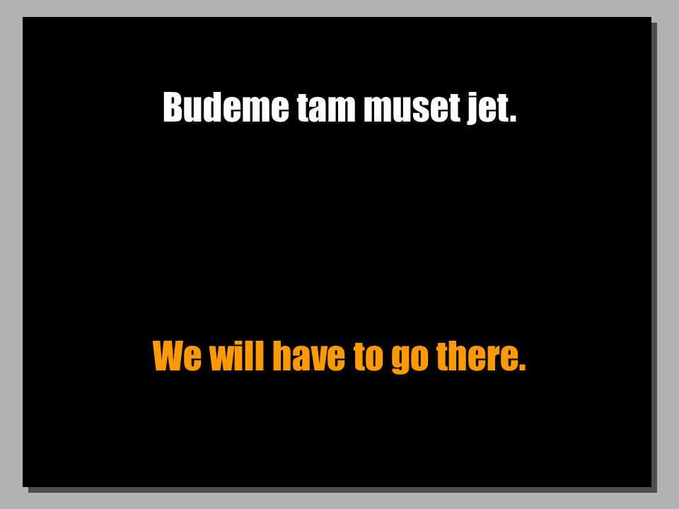 Budeme tam muset jet. We will have to go there.