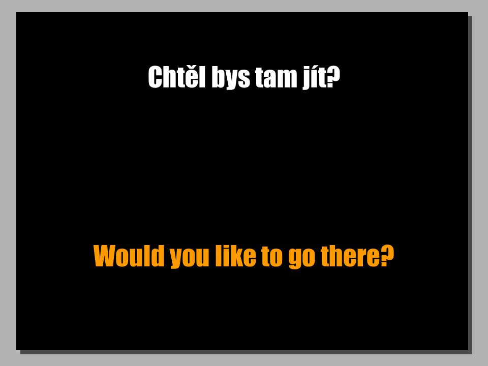 Chtěl bys tam jít Would you like to go there