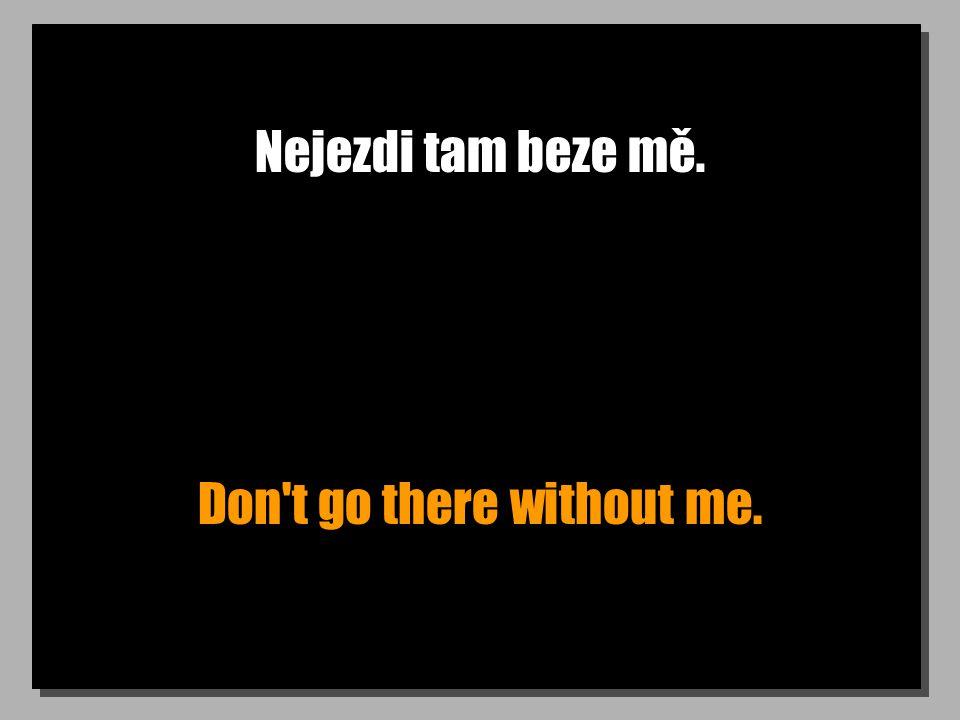 Nejezdi tam beze mě. Don t go there without me.