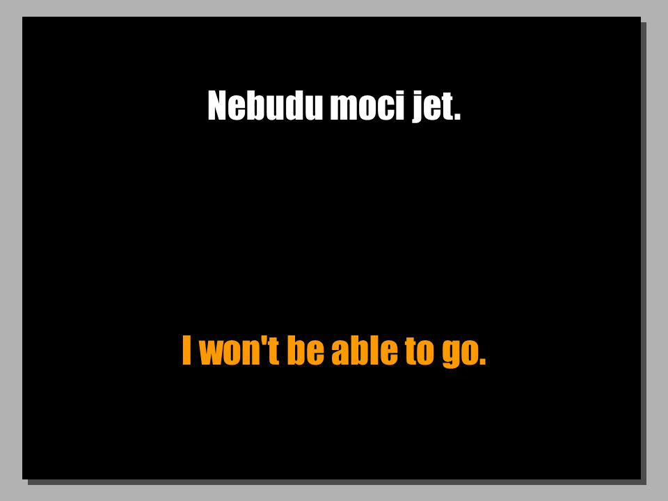 Nebudu moci jet. I won t be able to go.