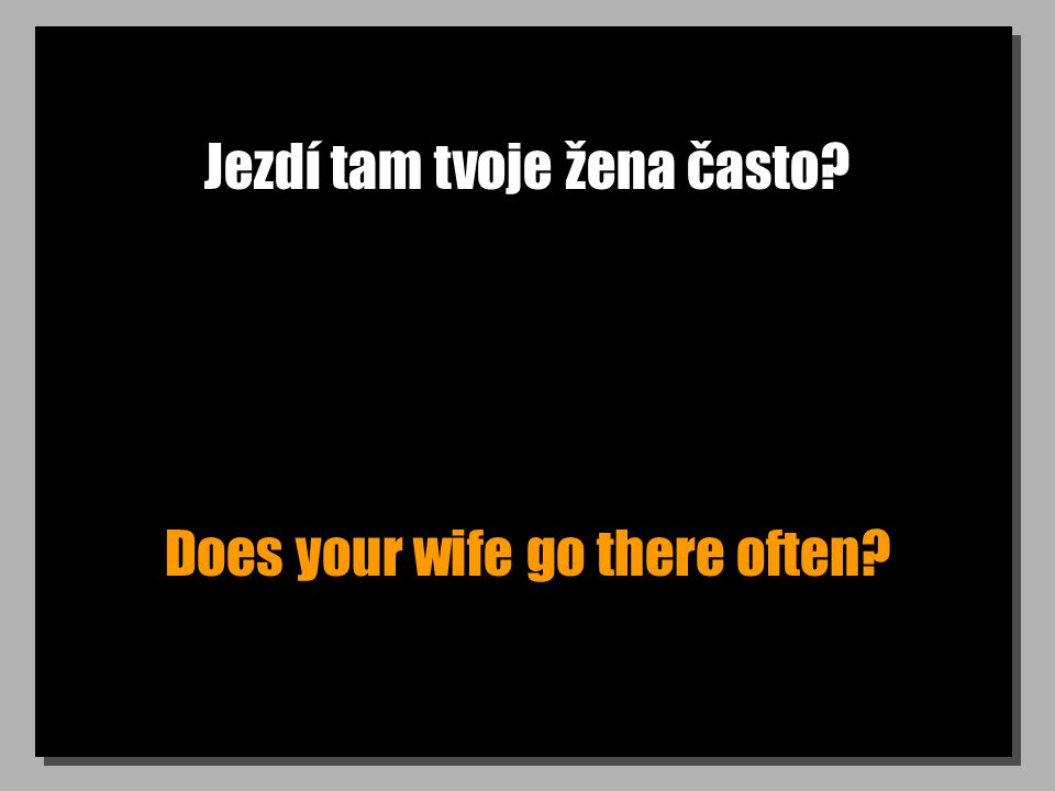 Jezdí tam tvoje žena často Does your wife go there often