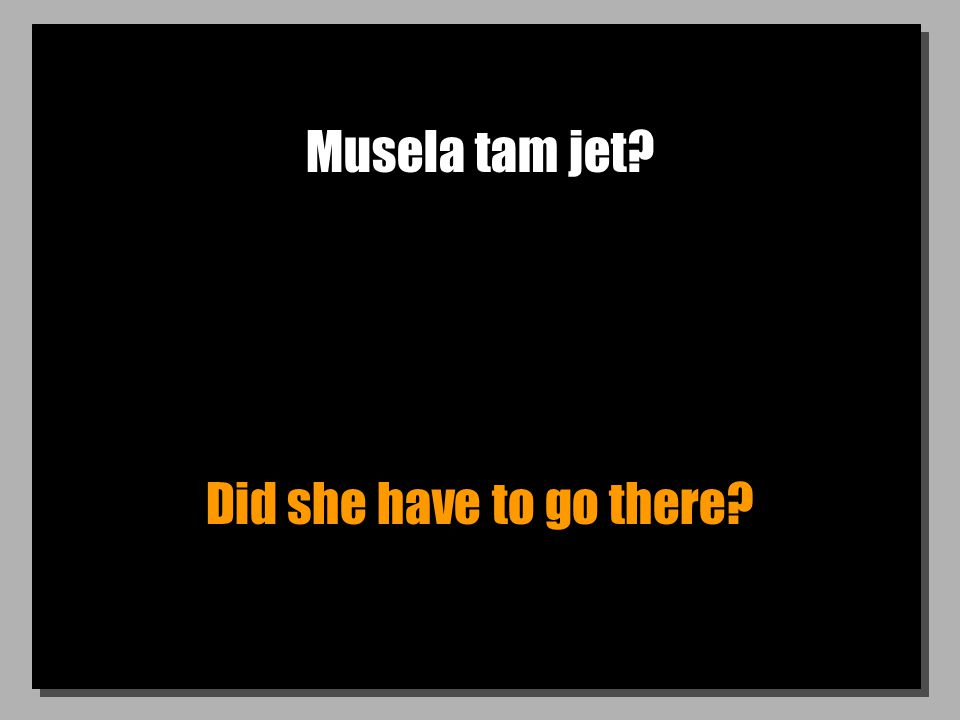 Musela tam jet Did she have to go there